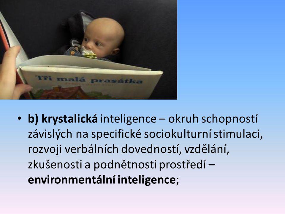 b) krystalická inteligence – okruh schopností závislých na specifické sociokulturní stimulaci, rozvoji verbálních dovedností, vzdělání, zkušenosti a podnětnosti prostředí – environmentální inteligence;