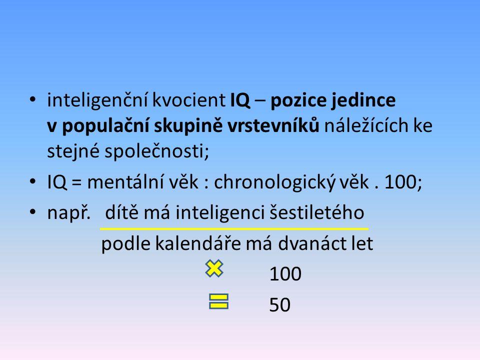 inteligenční kvocient IQ – pozice jedince v populační skupině vrstevníků náležících ke stejné společnosti; IQ = mentální věk : chronologický věk.