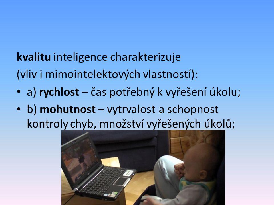 kvalitu inteligence charakterizuje (vliv i mimointelektových vlastností): a) rychlost – čas potřebný k vyřešení úkolu; b) mohutnost – vytrvalost a schopnost kontroly chyb, množství vyřešených úkolů;