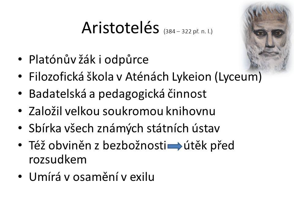 Aristotelés (384 – 322 př. n. l.) Platónův žák i odpůrce Filozofická škola v Aténách Lykeion (Lyceum) Badatelská a pedagogická činnost Založil velkou