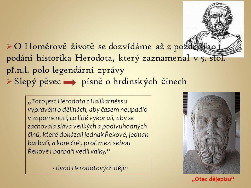  O Homérov ě život ě se dozvídáme až z pozd ě jšího podání historika Herodota, který zaznamenal v 5. stol. p ř.n.l. polo legendární zprávy  Slepý p