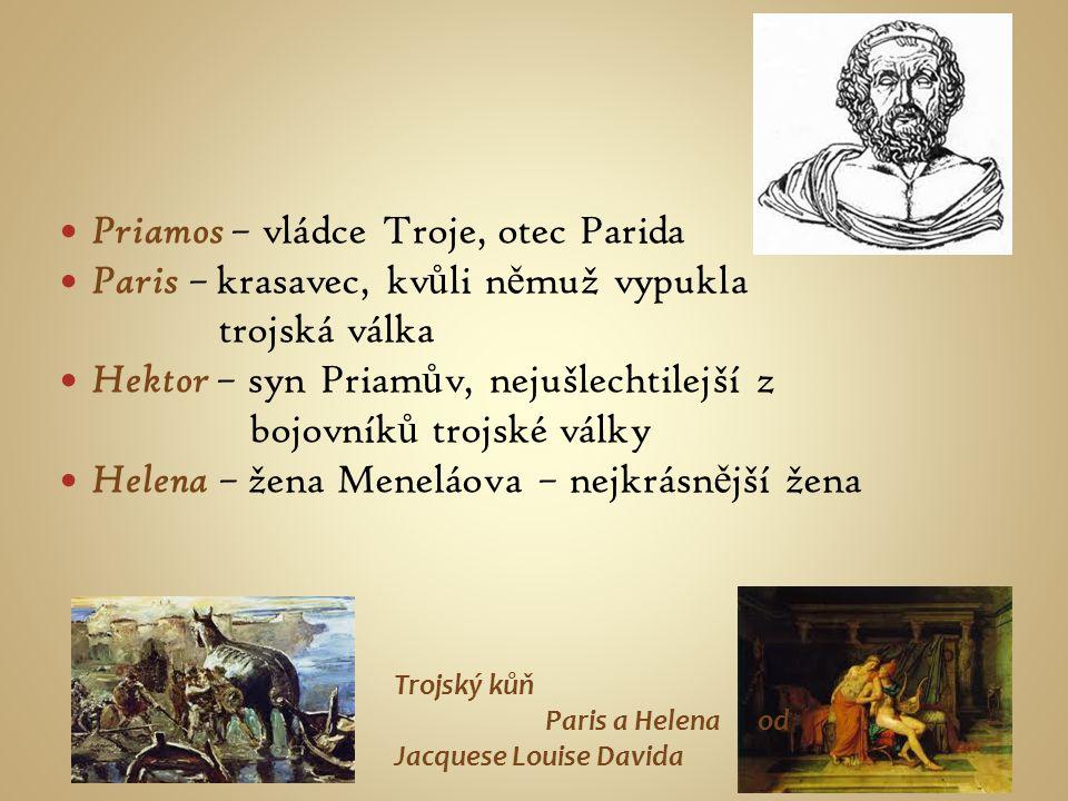 Priamos – vládce Troje, otec Parida Paris – krasavec, kv ů li n ě muž vypukla trojská válka Hektor – syn Priam ů v, nejušlechtilejší z bojovník ů troj