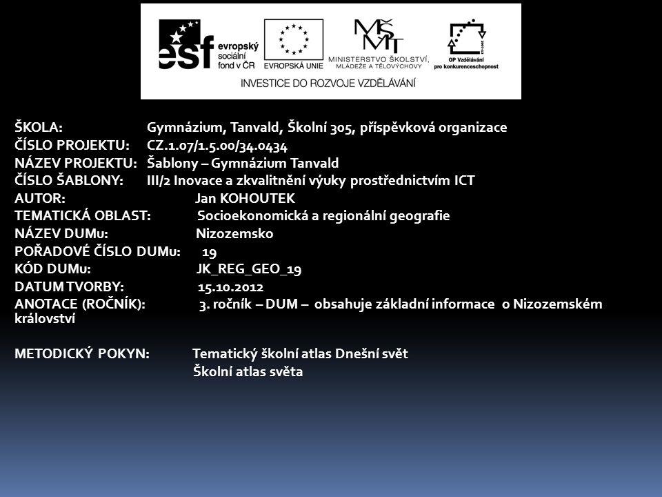ŠKOLA:Gymnázium, Tanvald, Školní 305, příspěvková organizace ČÍSLO PROJEKTU:CZ.1.07/1.5.00/34.0434 NÁZEV PROJEKTU:Šablony – Gymnázium Tanvald ČÍSLO ŠABLONY:III/2 Inovace a zkvalitnění výuky prostřednictvím ICT AUTOR: Jan KOHOUTEK TEMATICKÁ OBLAST: Socioekonomická a regionální geografie NÁZEV DUMu: Nizozemsko POŘADOVÉ ČÍSLO DUMu: 19 KÓD DUMu: JK_REG_GEO_19 DATUM TVORBY: 15.10.2012 ANOTACE (ROČNÍK): 3.