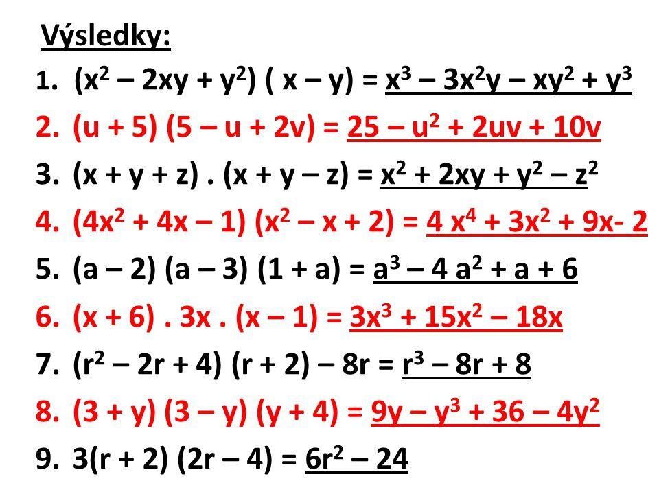 Výsledky: 1. (x 2 – 2xy + y 2 ) ( x – y) = x 3 – 3x 2 y – xy 2 + y 3 2.(u + 5) (5 – u + 2v) = 25 – u 2 + 2uv + 10v 3.(x + y + z). (x + y – z) = x 2 +