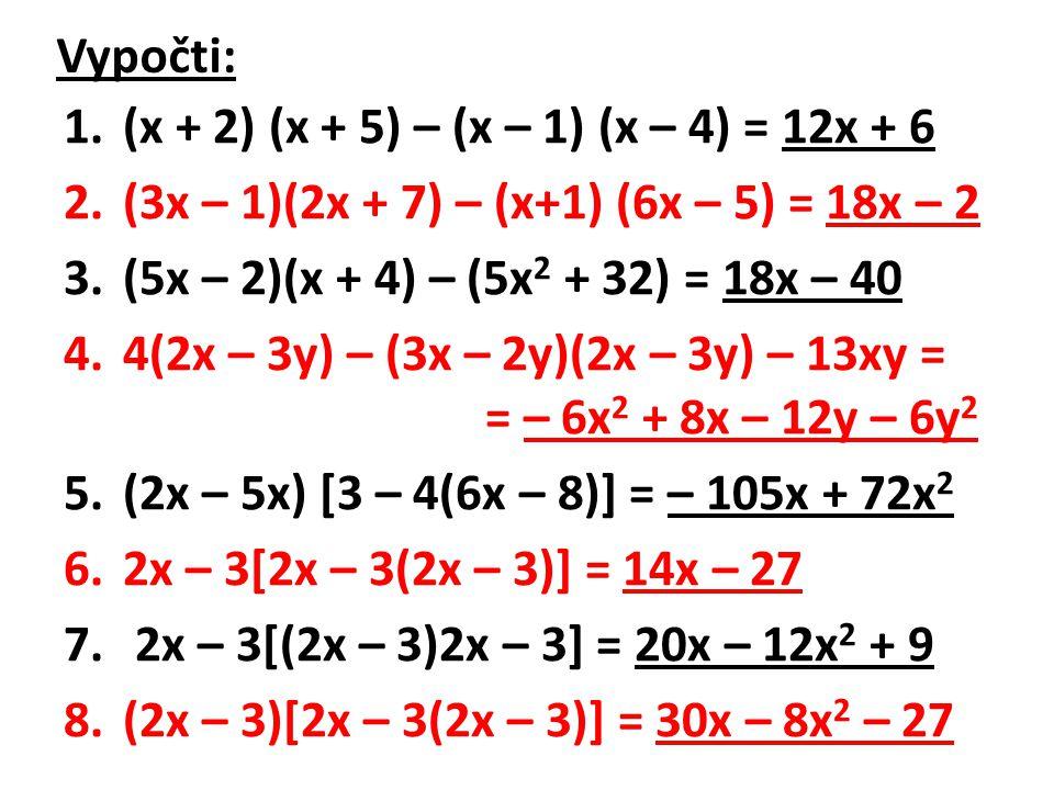 Vypočti: 1.(x + 2) (x + 5) – (x – 1) (x – 4) = 12x + 6 2.(3x – 1)(2x + 7) – (x+1) (6x – 5) = 18x – 2 3.(5x – 2)(x + 4) – (5x 2 + 32) = 18x – 40 4.4(2x – 3y) – (3x – 2y)(2x – 3y) – 13xy = = – 6x 2 + 8x – 12y – 6y 2 5.(2x – 5x) [3 – 4(6x – 8)] = – 105x + 72x 2 6.2x – 3[2x – 3(2x – 3)] = 14x – 27 7.