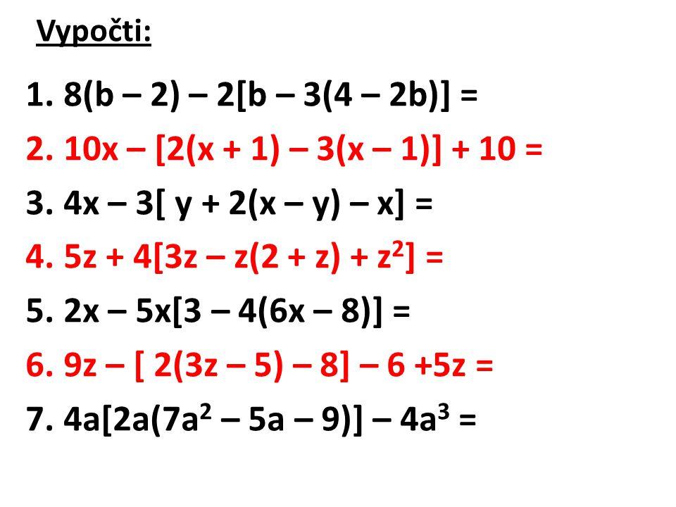 Výsledky: 1.8(b – 2) – 2[b – 3(4 – 2b)] = 8 – 6b 2.10x – [2(x + 1) – 3(x – 1)] + 10 = 11x + 5 3.4x – 3[ y + 2(x – y) – x] = x + y 4.5z + 4[3z – z(2 + z) + z 2 ] = 9z 5.2x – 5x[3 – 4(6x – 8)] = 120x 2 – 173x 6.9z – [ 2(3z – 5) – 8] – 6 +5z = 8z + 12 7.4a[2a(7a 2 – 5a – 9)] – 4a 3 = = 56a 4 – 44a 3 – 72a 2