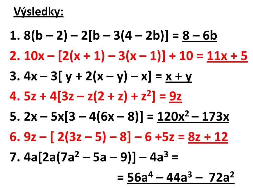 Výsledky: 1.8(b – 2) – 2[b – 3(4 – 2b)] = 8 – 6b 2.10x – [2(x + 1) – 3(x – 1)] + 10 = 11x + 5 3.4x – 3[ y + 2(x – y) – x] = x + y 4.5z + 4[3z – z(2 +