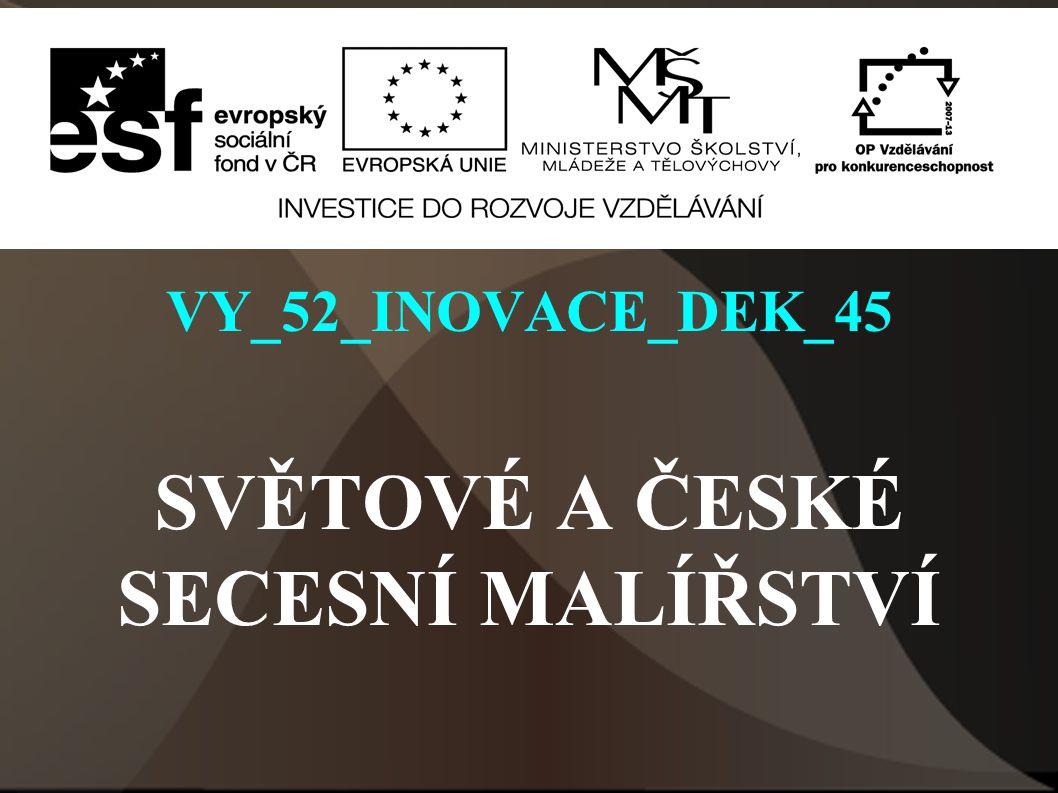 VY_52_INOVACE_DEK_45 SVĚTOVÉ A ČESKÉ SECESNÍ MALÍŘSTVÍ Autor: Mgr.