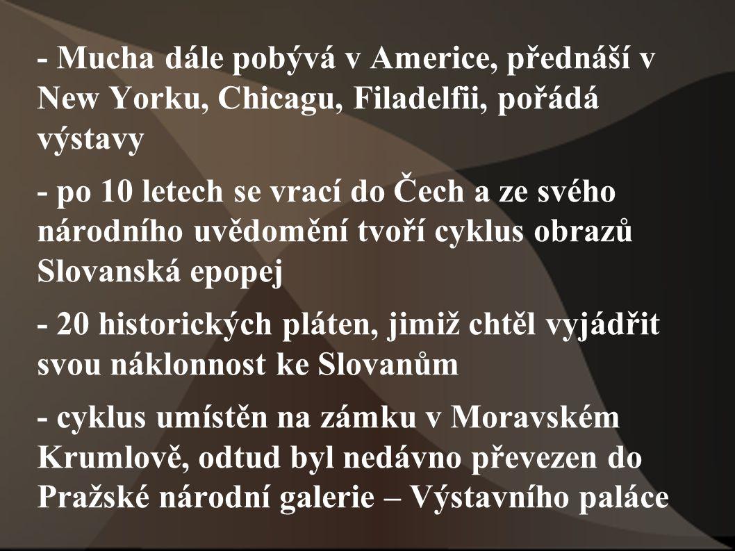 - Mucha dále pobývá v Americe, přednáší v New Yorku, Chicagu, Filadelfii, pořádá výstavy - po 10 letech se vrací do Čech a ze svého národního uvědoměn