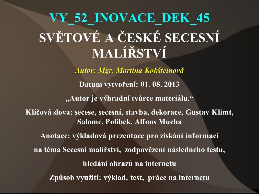 """VY_52_INOVACE_DEK_45 SVĚTOVÉ A ČESKÉ SECESNÍ MALÍŘSTVÍ Autor: Mgr. Martina Kokšteinová Datum vytvoření: 01. 08. 2013 """"Autor je výhradní tvůrce materiá"""