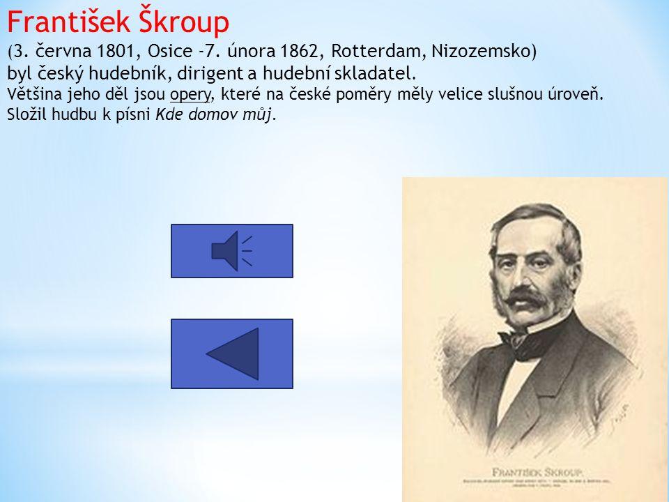 František Škroup ( 3. června 1801, Osice -7. února 1862, Rotterdam, Nizozemsko) byl český hudebník, dirigent a hudební skladatel. Většina jeho děl jso