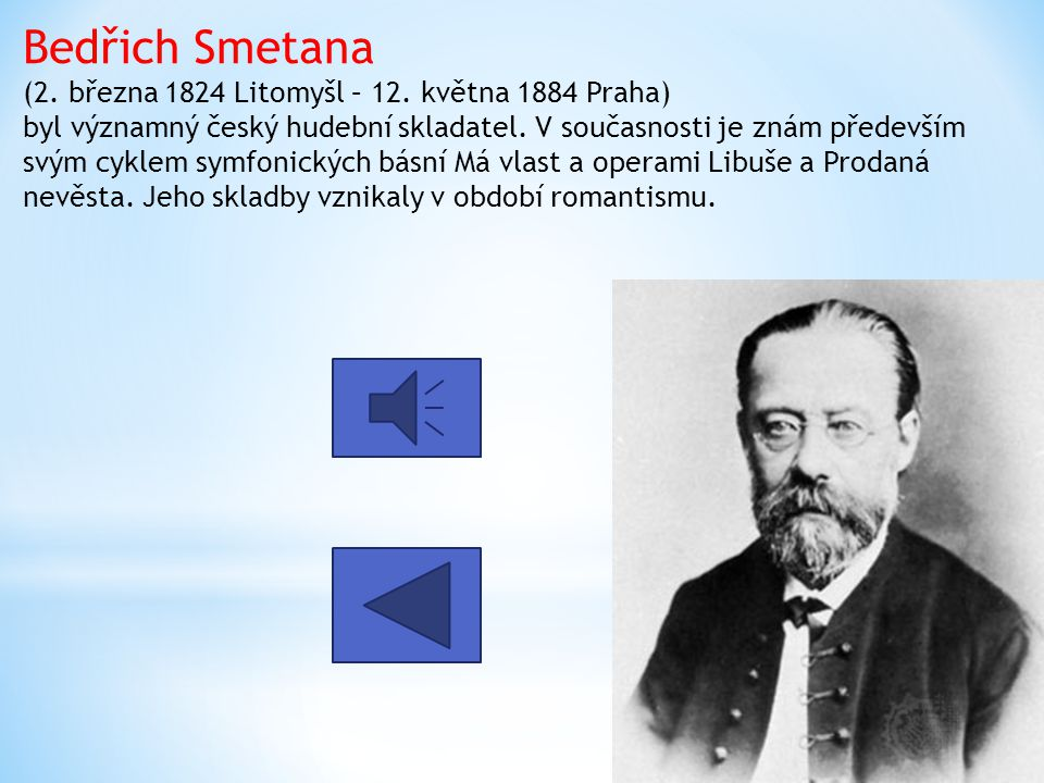 Bedřich Smetana (2. března 1824 Litomyšl – 12. května 1884 Praha) byl významný český hudební skladatel. V současnosti je znám především svým cyklem sy