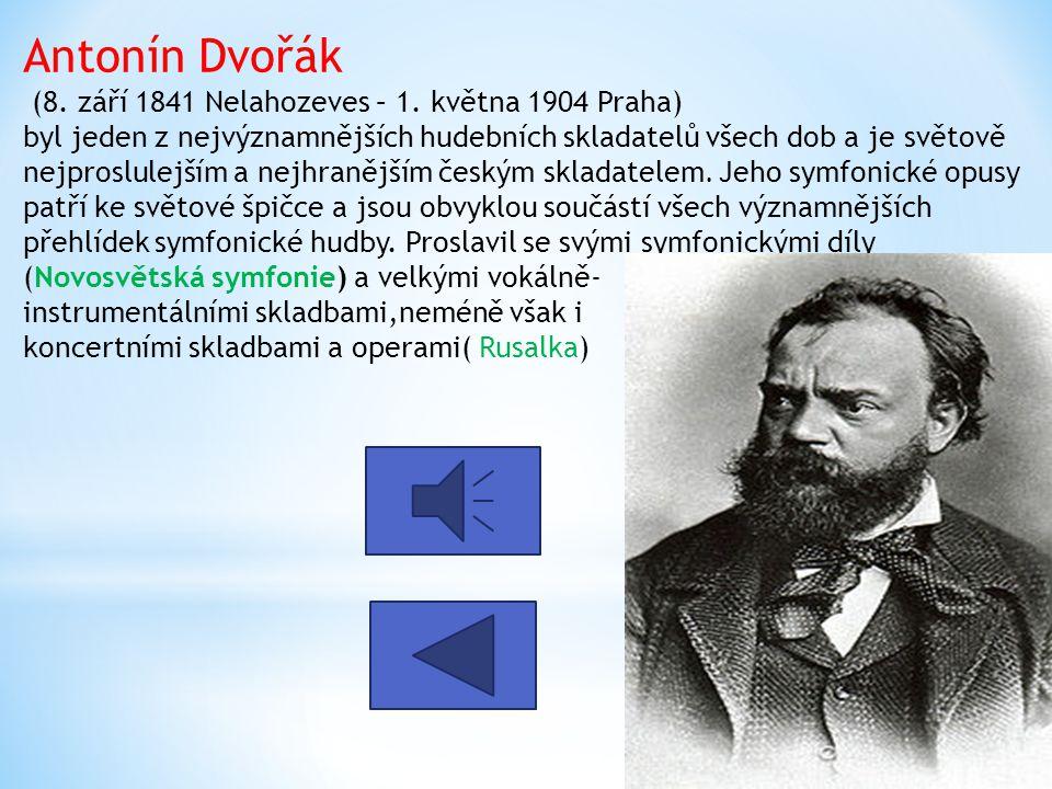 Antonín Dvořák (8. září 1841 Nelahozeves – 1. května 1904 Praha) byl jeden z nejvýznamnějších hudebních skladatelů všech dob a je světově nejproslulej