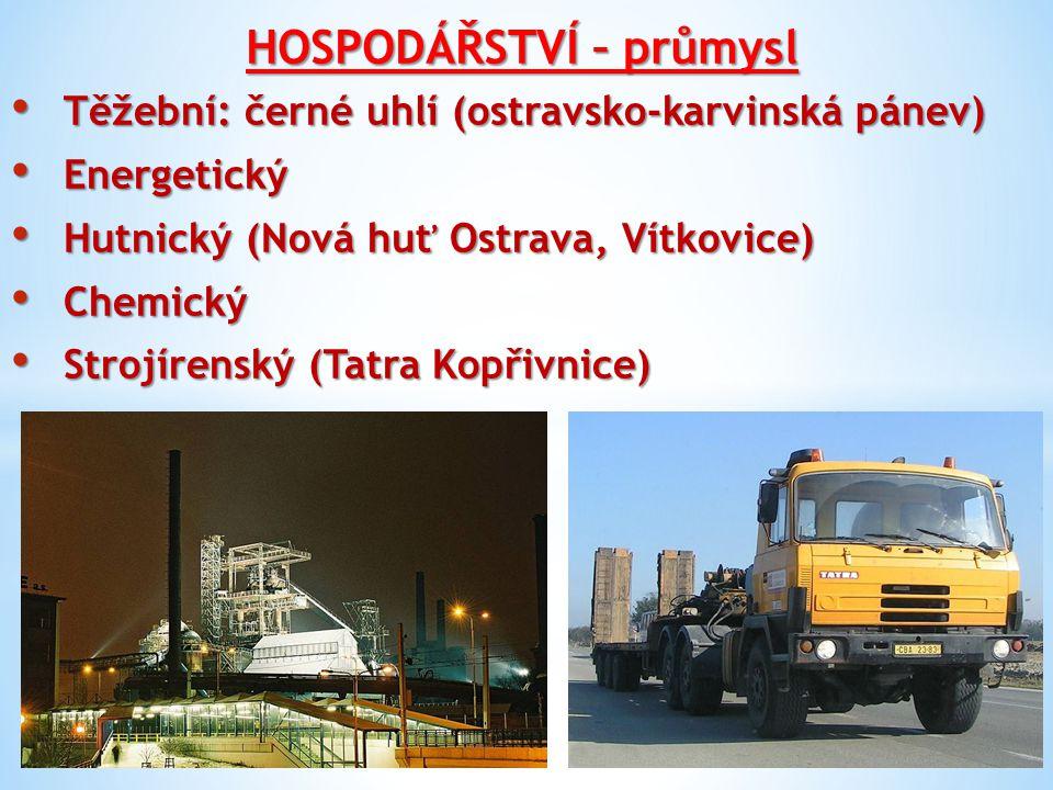 HOSPODÁŘSTVÍ – průmysl Těžební: černé uhlí (ostravsko-karvinská pánev) Těžební: černé uhlí (ostravsko-karvinská pánev) Energetický Energetický Hutnický (Nová huť Ostrava, Vítkovice) Hutnický (Nová huť Ostrava, Vítkovice) Chemický Chemický Strojírenský (Tatra Kopřivnice) Strojírenský (Tatra Kopřivnice)