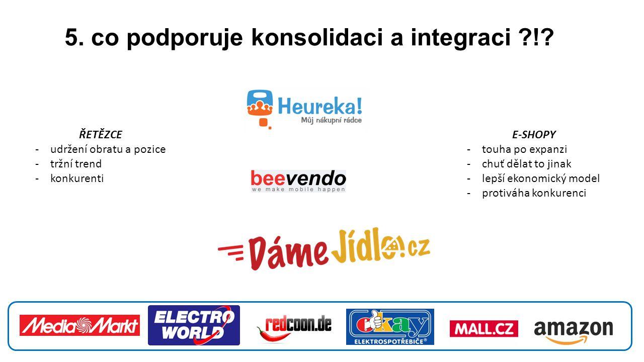 5. co podporuje konsolidaci a integraci ?!? E-SHOPY -touha po expanzi -chuť dělat to jinak -lepší ekonomický model -protiváha konkurenci ŘETĚZCE -udrž