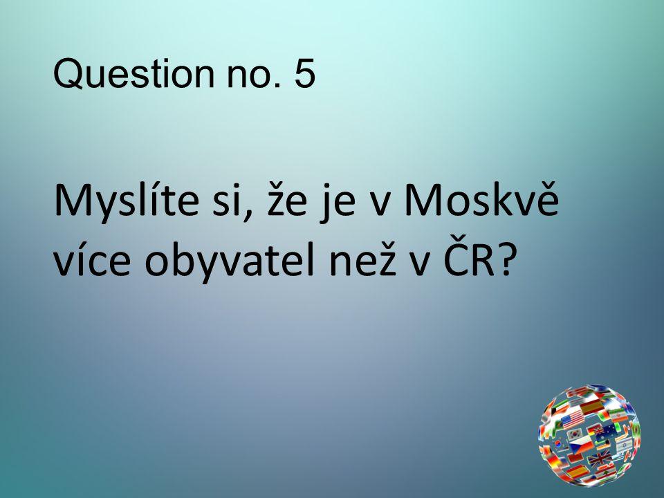 Question no. 5 Myslíte si, že je v Moskvě více obyvatel než v ČR