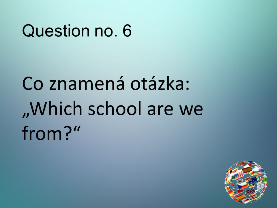 "Question no. 6 Co znamená otázka: ""Which school are we from"