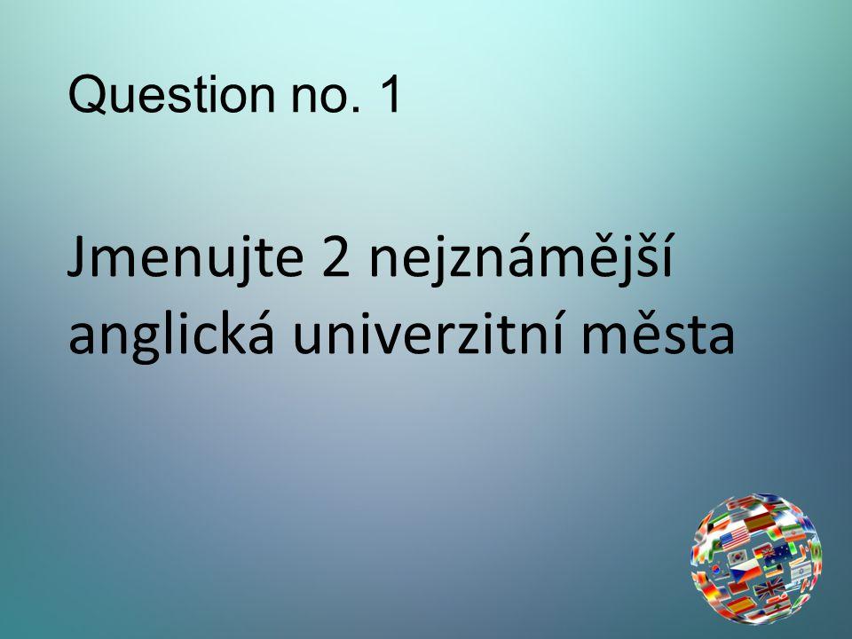 Question no. 1 Jmenujte 2 nejznámější anglická univerzitní města
