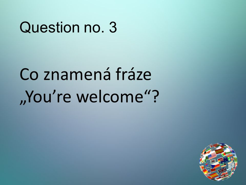 "Question no. 3 Co znamená fráze ""You're welcome"