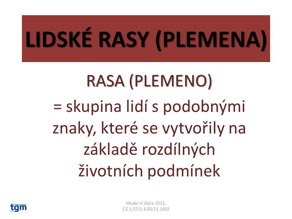 LIDSKÉ RASY (PLEMENA) RASA (PLEMENO) = skupina lidí s podobnými znaky, které se vytvořily na základě rozdílných životních podmínek Moderní škola 2011, CZ.1.07/1.4.00/21.1692
