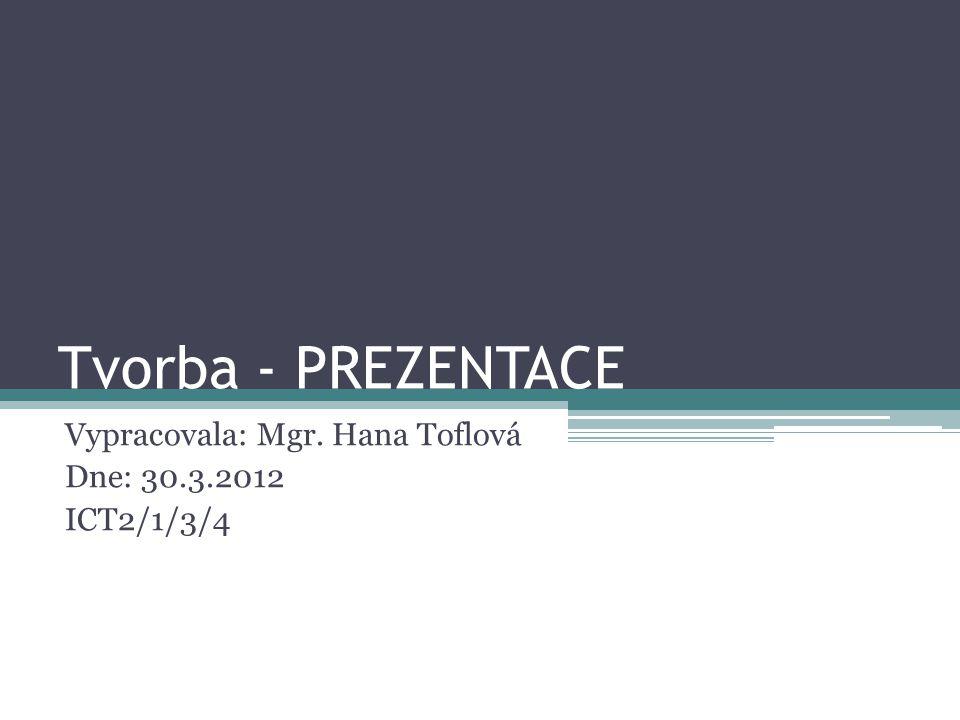 Tvorba - PREZENTACE Vypracovala: Mgr. Hana Toflová Dne: 30.3.2012 ICT2/1/3/4