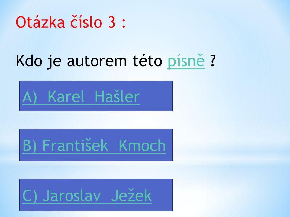 Otázka číslo 2 : Kdo je autorem hudby této písně ?písně A) Jan Werich B) Karel Hašler C) Jaroslav Ježek