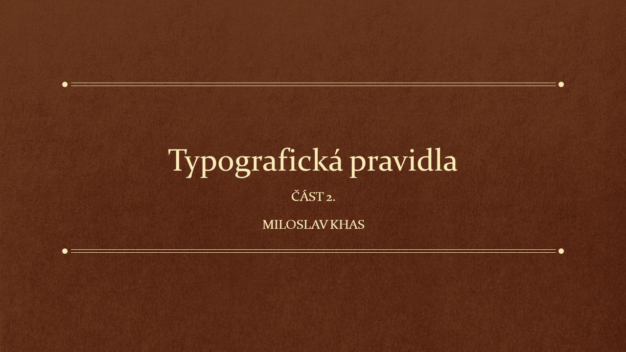 Typografická pravidla ČÁST 2. MILOSLAV KHAS