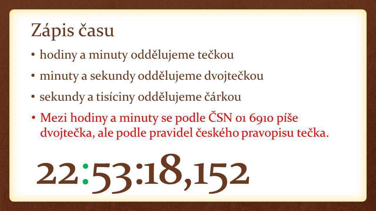 Zápis času minuty a sekundy oddělujeme dvojtečkou hodiny a minuty oddělujeme tečkou sekundy a tisíciny oddělujeme čárkou 22.53:18,152 Mezi hodiny a minuty se podle ČSN 01 6910 píše dvojtečka, ale podle pravidel českého pravopisu tečka.