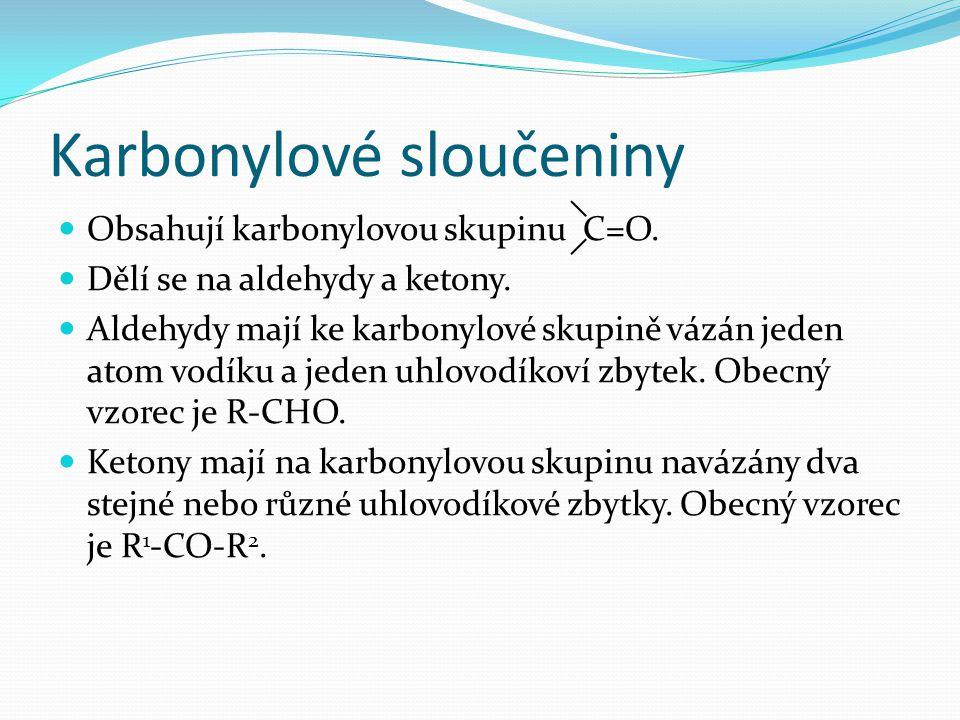 Karbonylové sloučeniny Obsahují karbonylovou skupinu C=O. Dělí se na aldehydy a ketony. Aldehydy mají ke karbonylové skupině vázán jeden atom vodíku a