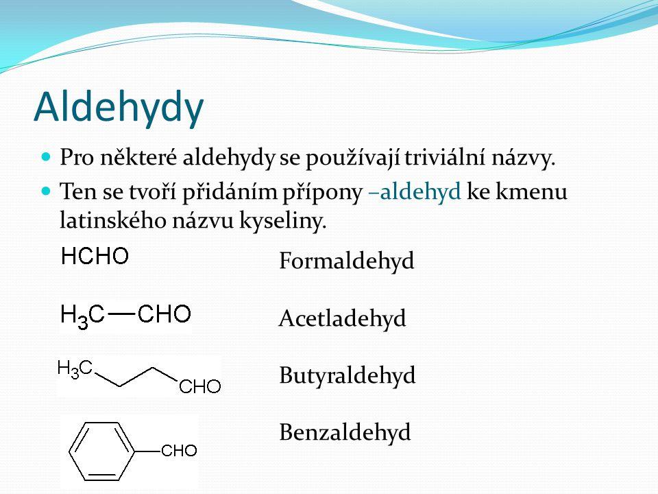 Aldehydy Pro některé aldehydy se používají triviální názvy. Ten se tvoří přidáním přípony –aldehyd ke kmenu latinského názvu kyseliny. Formaldehyd Ace