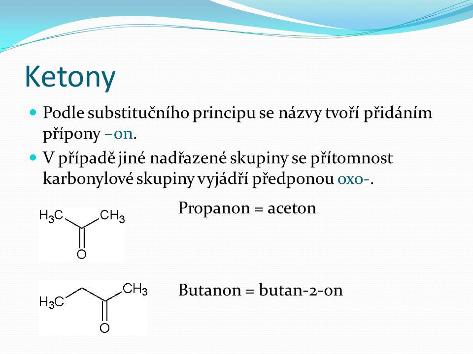 Ketony Podle substitučního principu se názvy tvoří přidáním přípony –on. V případě jiné nadřazené skupiny se přítomnost karbonylové skupiny vyjádří př