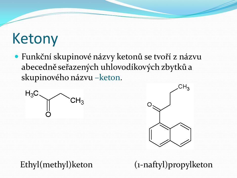 Ketony Funkční skupinové názvy ketonů se tvoří z názvu abecedně seřazených uhlovodíkových zbytků a skupinového názvu –keton. Ethyl(methyl)keton (1-naf