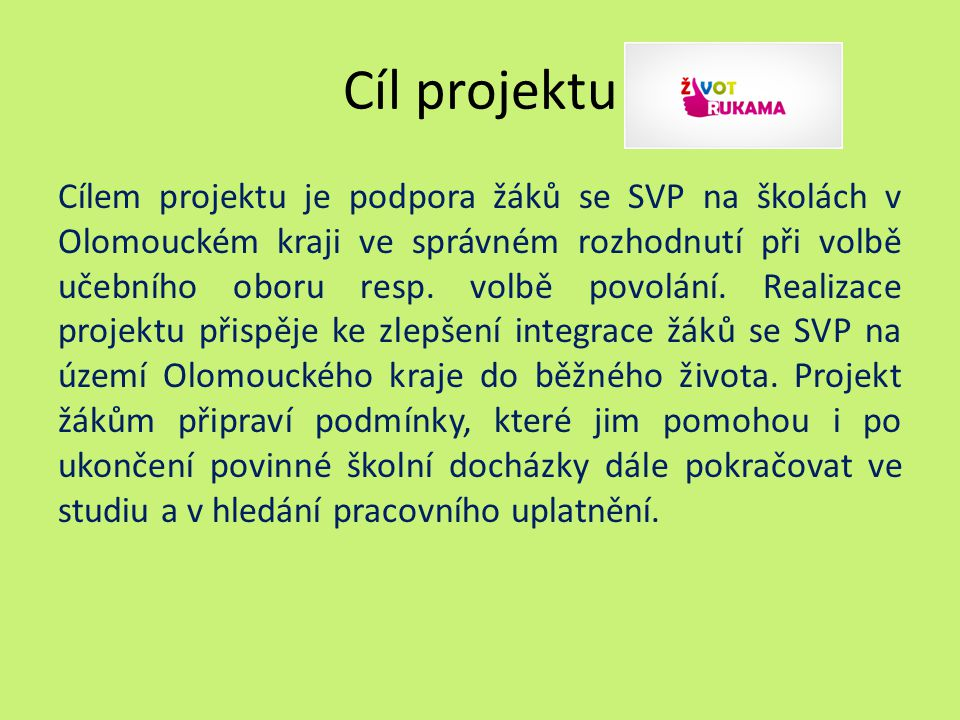 Cíl projektu Cílem projektu je podpora žáků se SVP na školách v Olomouckém kraji ve správném rozhodnutí při volbě učebního oboru resp.