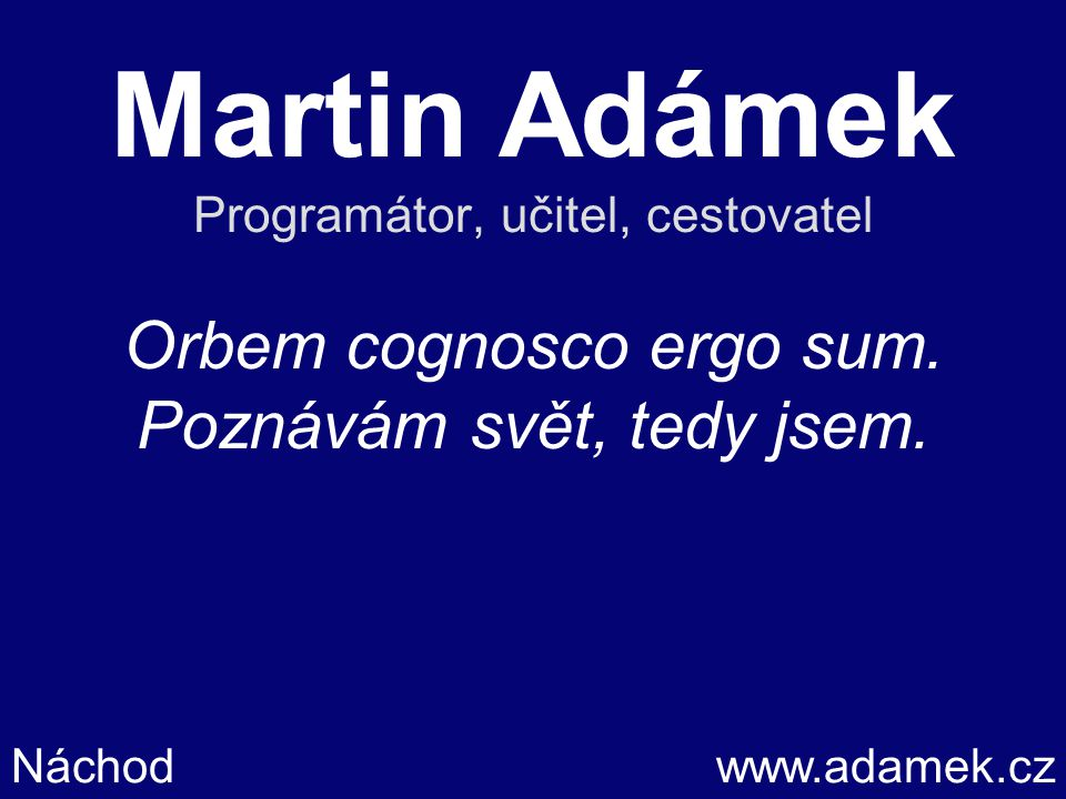 Martin Adámek Programátor, učitel, cestovatel Orbem cognosco ergo sum.