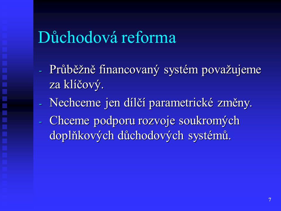 7 Důchodová reforma - Průběžně financovaný systém považujeme za klíčový. - Nechceme jen dílčí parametrické změny. - Chceme podporu rozvoje soukromých