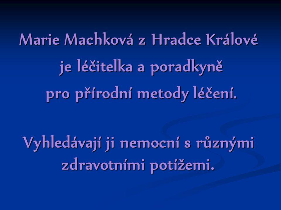 Marie Machková z Hradce Králové je léčitelka a poradkyně je léčitelka a poradkyně pro přírodní metody léčení. pro přírodní metody léčení. Vyhledávají