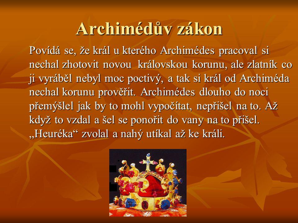Archimédův zákon Povídá se, že král u kterého Archimédes pracoval si nechal zhotovit novou královskou korunu, ale zlatník co ji vyráběl nebyl moc poctivý, a tak si král od Archiméda nechal korunu prověřit.