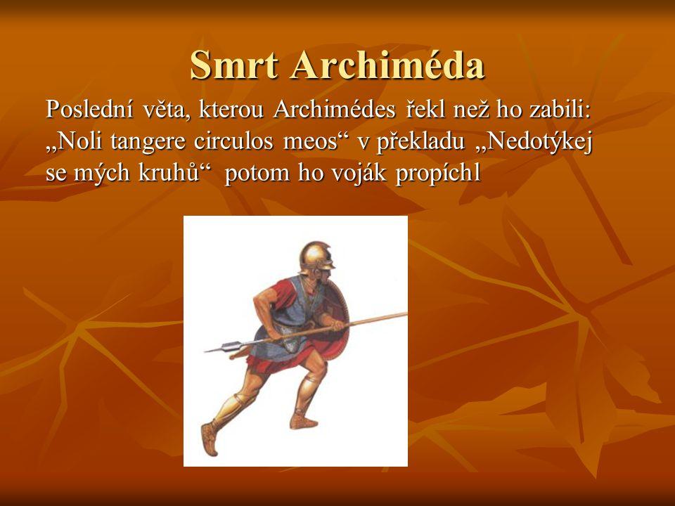 """Smrt Archiméda Poslední věta, kterou Archimédes řekl než ho zabili: """"Noli tangere circulos meos v překladu """"Nedotýkej se mých kruhů potom ho voják propíchl"""