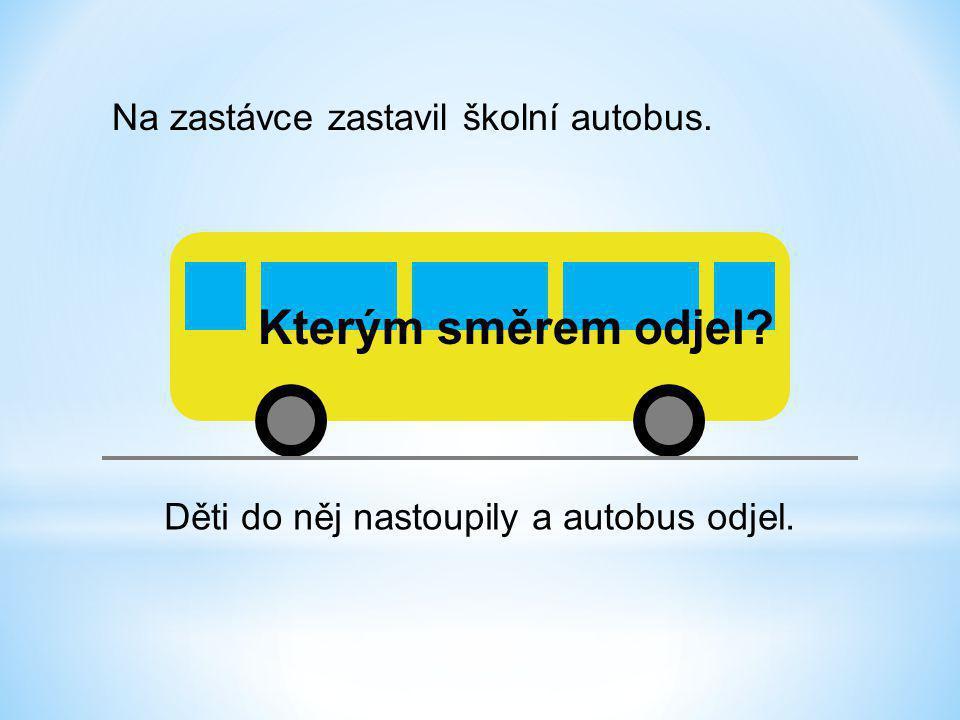 Na zastávce zastavil školní autobus. Děti do něj nastoupily a autobus odjel. Kterým směrem odjel?
