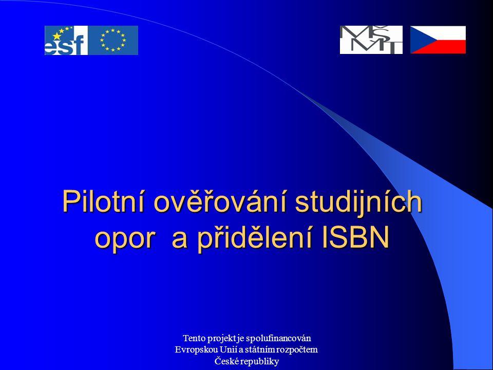 Tento projekt je spolufinancován Evropskou Unií a státním rozpočtem České republiky Pilotní ověřování studijních opor a přidělení ISBN