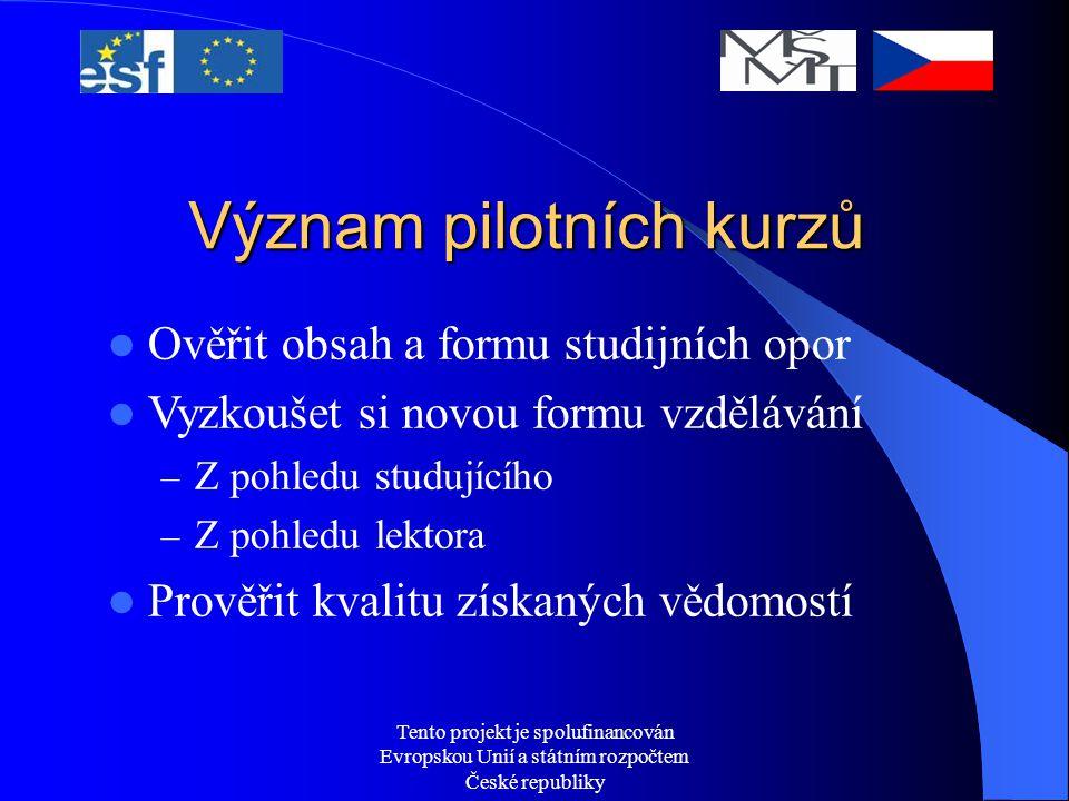 Tento projekt je spolufinancován Evropskou Unií a státním rozpočtem České republiky Význam pilotních kurzů Ověřit obsah a formu studijních opor Vyzkoušet si novou formu vzdělávání – Z pohledu studujícího – Z pohledu lektora Prověřit kvalitu získaných vědomostí