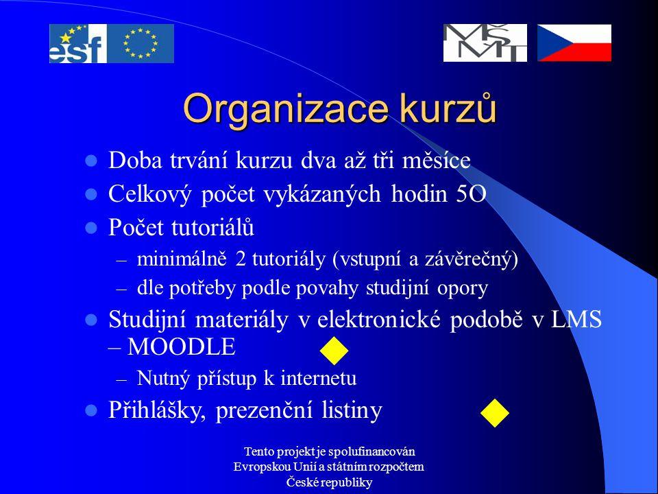 Tento projekt je spolufinancován Evropskou Unií a státním rozpočtem České republiky Organizace kurzů Doba trvání kurzu dva až tři měsíce Celkový počet vykázaných hodin 5O Počet tutoriálů – minimálně 2 tutoriály (vstupní a závěrečný) – dle potřeby podle povahy studijní opory Studijní materiály v elektronické podobě v LMS – MOODLE – Nutný přístup k internetu Přihlášky, prezenční listiny