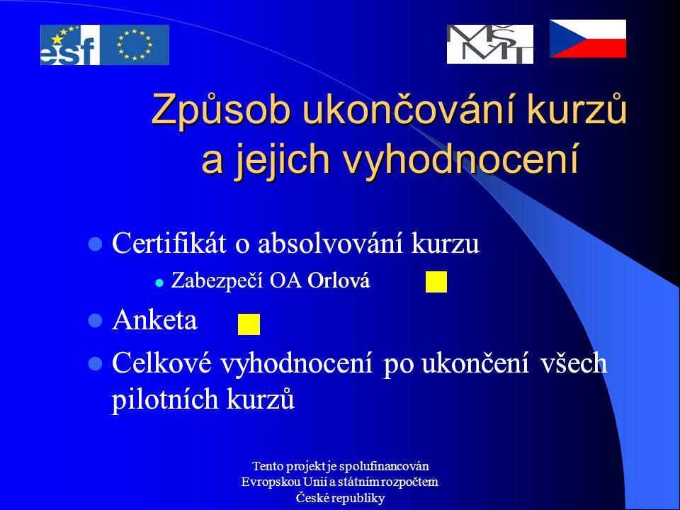 Tento projekt je spolufinancován Evropskou Unií a státním rozpočtem České republiky Způsob ukončování kurzů a jejich vyhodnocení Certifikát o absolvování kurzu Zabezpečí OA Orlová Anketa Celkové vyhodnocení po ukončení všech pilotních kurzů Certifikát o absolvování kurzu Zabezpečí OA Orlová Anketa Celkové vyhodnocení po ukončení všech pilotních kurzů