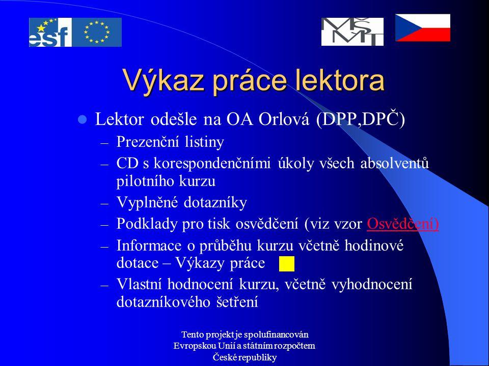 Tento projekt je spolufinancován Evropskou Unií a státním rozpočtem České republiky Výkaz práce lektora Lektor odešle na OA Orlová (DPP,DPČ) – Prezenční listiny – CD s korespondenčními úkoly všech absolventů pilotního kurzu – Vyplněné dotazníky – Podklady pro tisk osvědčení (viz vzor Osvědčení)Osvědčení) – Informace o průběhu kurzu včetně hodinové dotace – Výkazy práce – Vlastní hodnocení kurzu, včetně vyhodnocení dotazníkového šetření