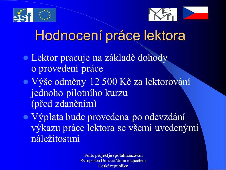 Tento projekt je spolufinancován Evropskou Unií a státním rozpočtem České republiky Hodnocení práce lektora Lektor pracuje na základě dohody o provedení práce Výše odměny 12 500 Kč za lektorování jednoho pilotního kurzu (před zdaněním) Výplata bude provedena po odevzdání výkazu práce lektora se všemi uvedenými náležitostmi