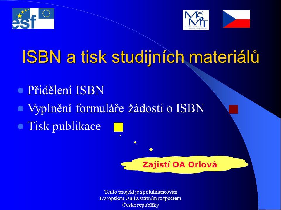 Tento projekt je spolufinancován Evropskou Unií a státním rozpočtem České republiky ISBN a tisk studijních materiálů Přidělení ISBN Vyplnění formuláře žádosti o ISBN Tisk publikace Zajistí OA Orlová