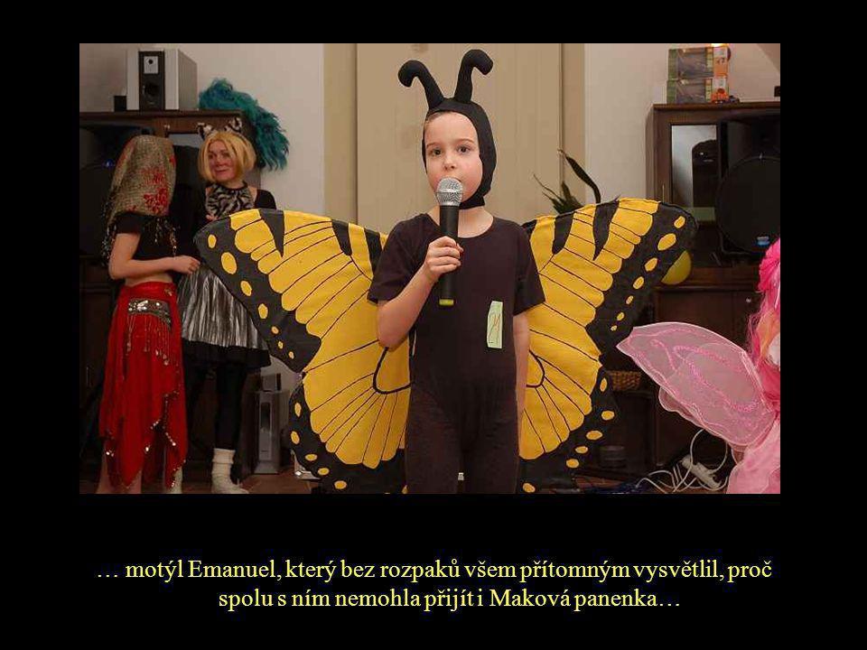 … motýl Emanuel, který bez rozpaků všem přítomným vysvětlil, proč spolu s ním nemohla přijít i Maková panenka…