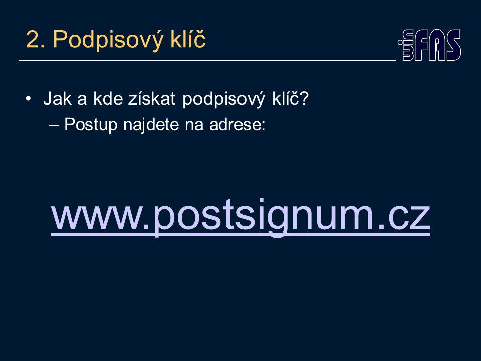 2. Podpisový klíč Jak a kde získat podpisový klíč –Postup najdete na adrese: www.postsignum.cz