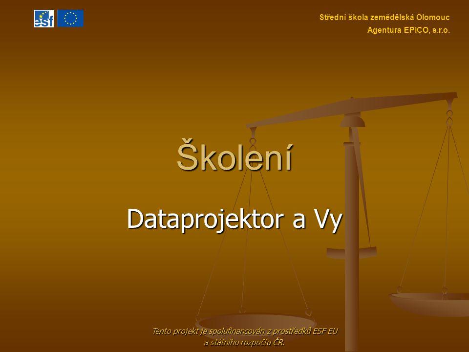 Školení Dataprojektor a Vy Tento projekt je spolufinancován z prostředků ESF EU a státního rozpočtu ČR. Střední škola zemědělská Olomouc Agentura EPIC