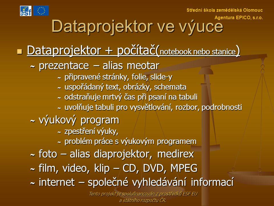 Dataprojektor ve výuce Dataprojektor + přehrávač (DVD, VHS) Dataprojektor + přehrávač (DVD, VHS) snadnější ovládání, méně možností ~ foto – alias diaprojektor, medirex ~ film, video, klip – CD, DVD, MPEG ~ prezentace – krajní možnost, náročnejší příprava Tento projekt je spolufinancován z prostředků ESF EU a státního rozpočtu ČR.